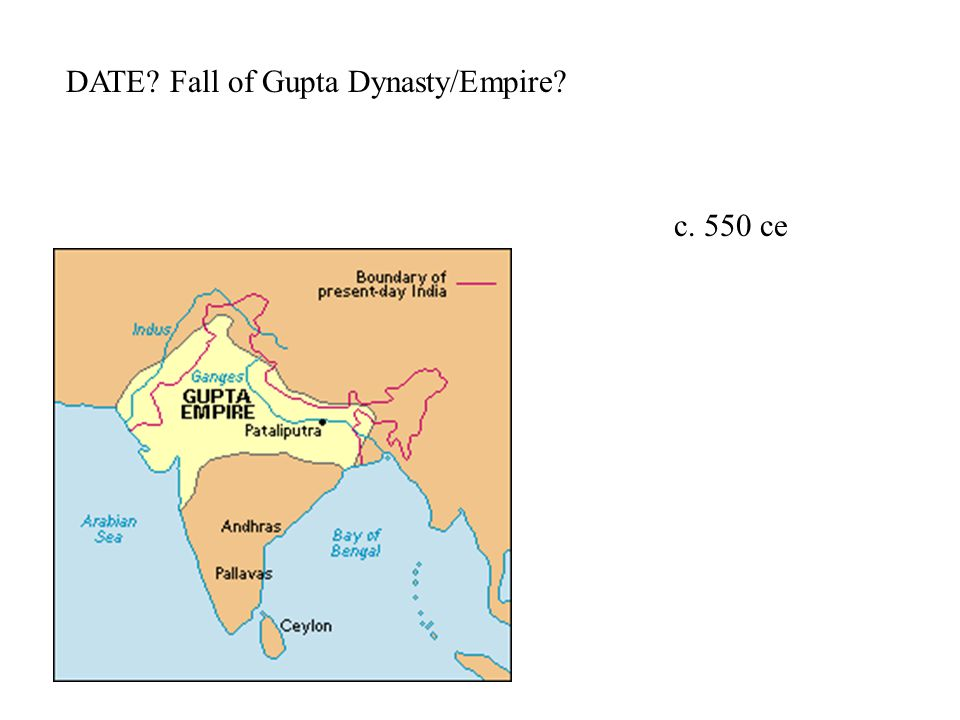 DATE Fall of Gupta Dynasty/Empire c. 550 ce