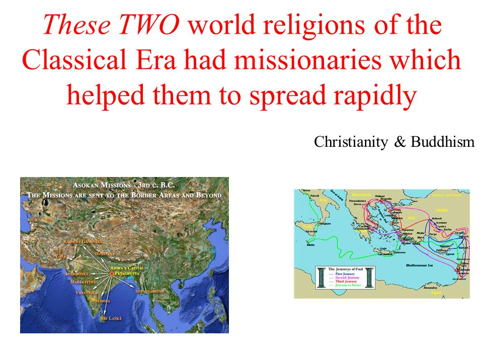 These TWO world religions of the Classical Era had missionaries which helped them to spread rapidly Christianity & Buddhism