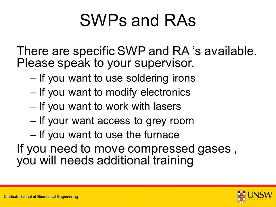 There are specific SWP and RA 's available. Please speak to your supervisor. –If you want to use soldering irons –If you want to modify electronics –I