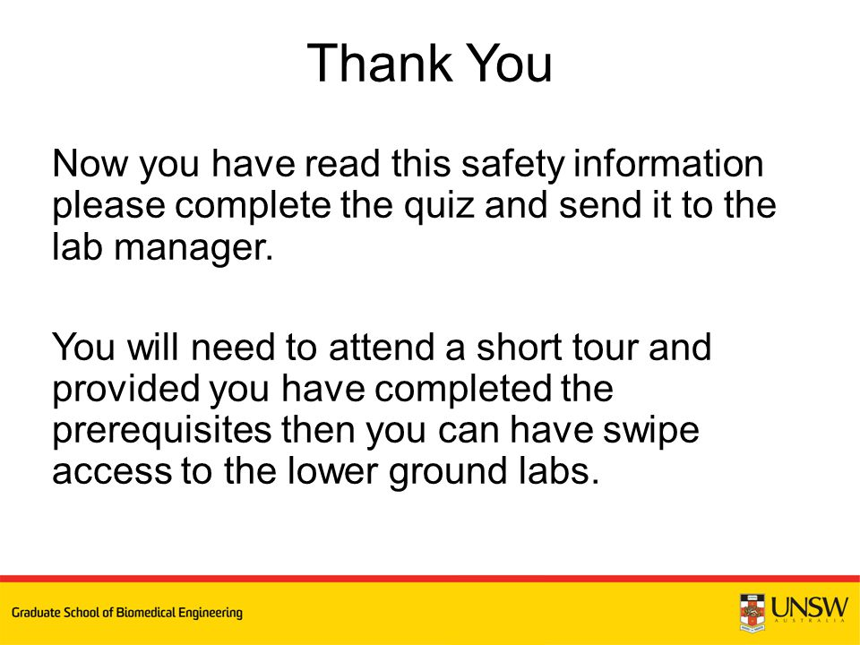Now you have read this safety information please complete the quiz and send it to the lab manager. You will need to attend a short tour and provided y
