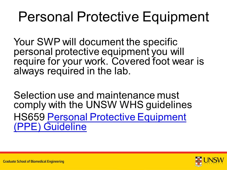 Your SWP will document the specific personal protective equipment you will require for your work. Covered foot wear is always required in the lab. Sel