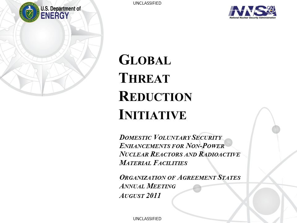 GTRI Mission  Mission: Reduce and protect vulnerable nuclear and radiological material located at civilian sites worldwide  Goals:  Convert research reactors and isotope production facilities from HEU to LEU (permanent threat reduction)  Remove and dispose of excess nuclear and radiological materials (permanent threat reduction)  Protect high priority nuclear and radiological materials from theft and sabotage 2 UNCLASSIFIED