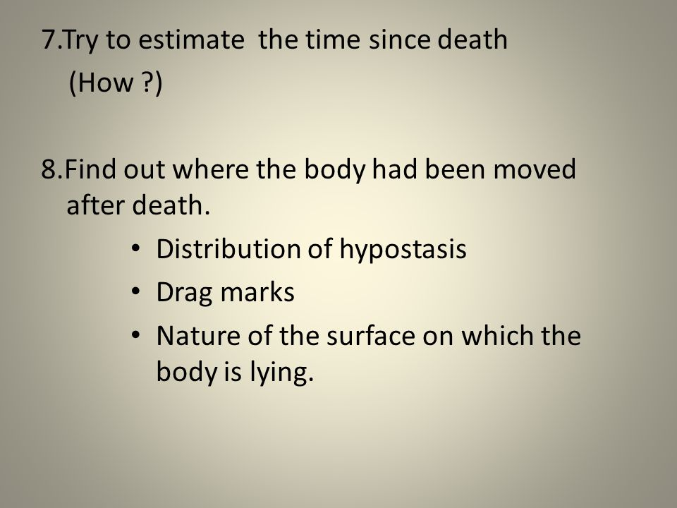 7.Try to estimate the time since death (How ) 8.Find out where the body had been moved after death.