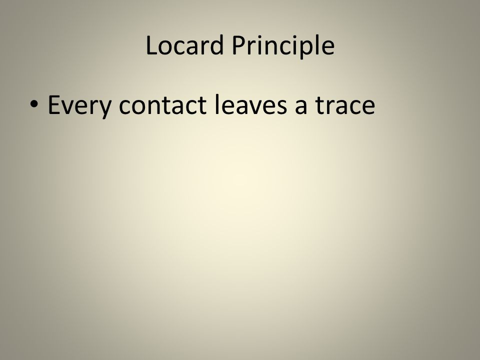 Locard Principle Every contact leaves a trace