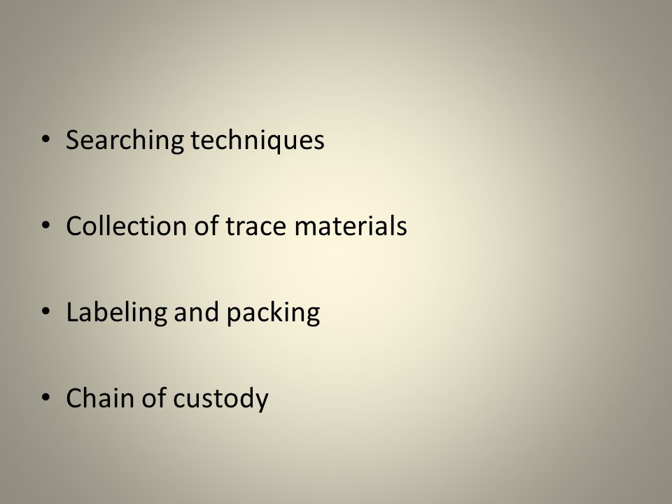 Searching techniques Collection of trace materials Labeling and packing Chain of custody