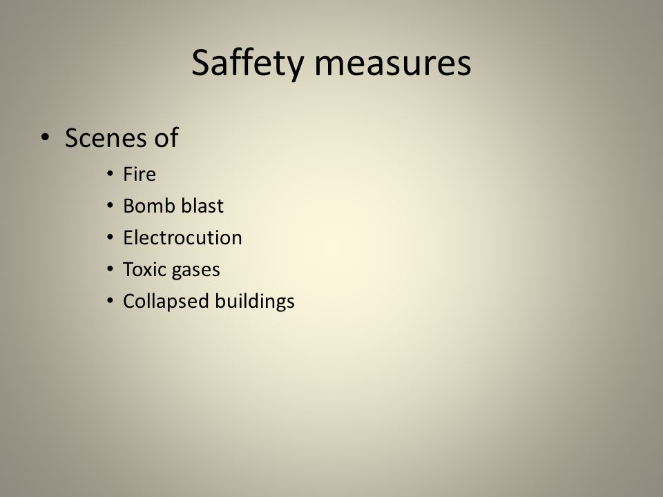 Saffety measures Scenes of Fire Bomb blast Electrocution Toxic gases Collapsed buildings