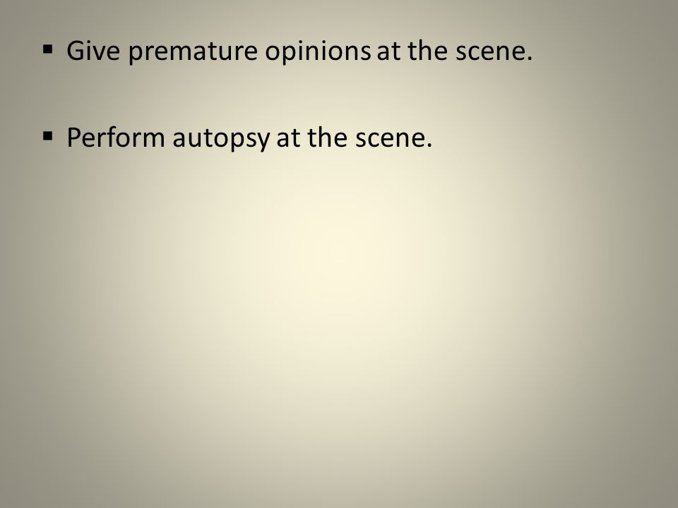  Give premature opinions at the scene.  Perform autopsy at the scene.
