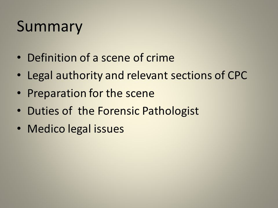 Summary Definition of a scene of crime Legal authority and relevant sections of CPC Preparation for the scene Duties of the Forensic Pathologist Medico legal issues