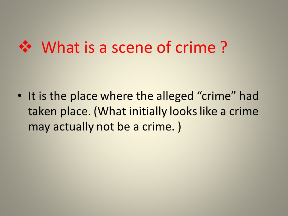  What is a scene of crime . It is the place where the alleged crime had taken place.