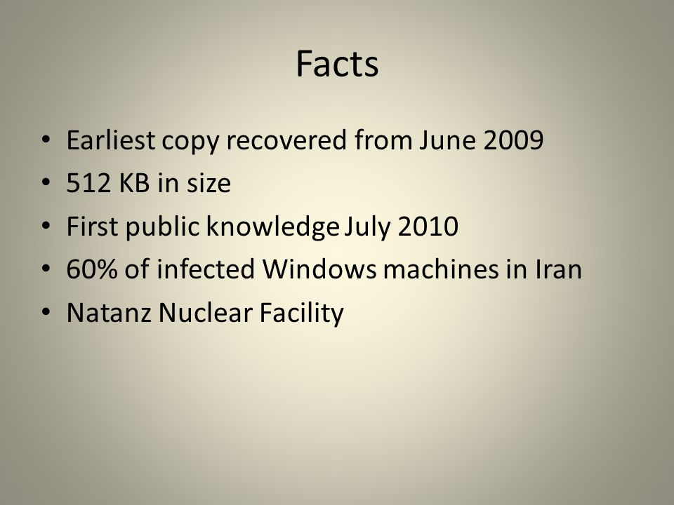 Facts Earliest copy recovered from June 2009 512 KB in size First public knowledge July 2010 60% of infected Windows machines in Iran Natanz Nuclear Facility