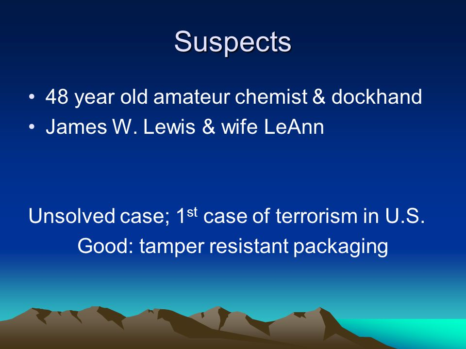 Suspects 48 year old amateur chemist & dockhand James W. Lewis & wife LeAnn Unsolved case; 1 st case of terrorism in U.S. Good: tamper resistant packa