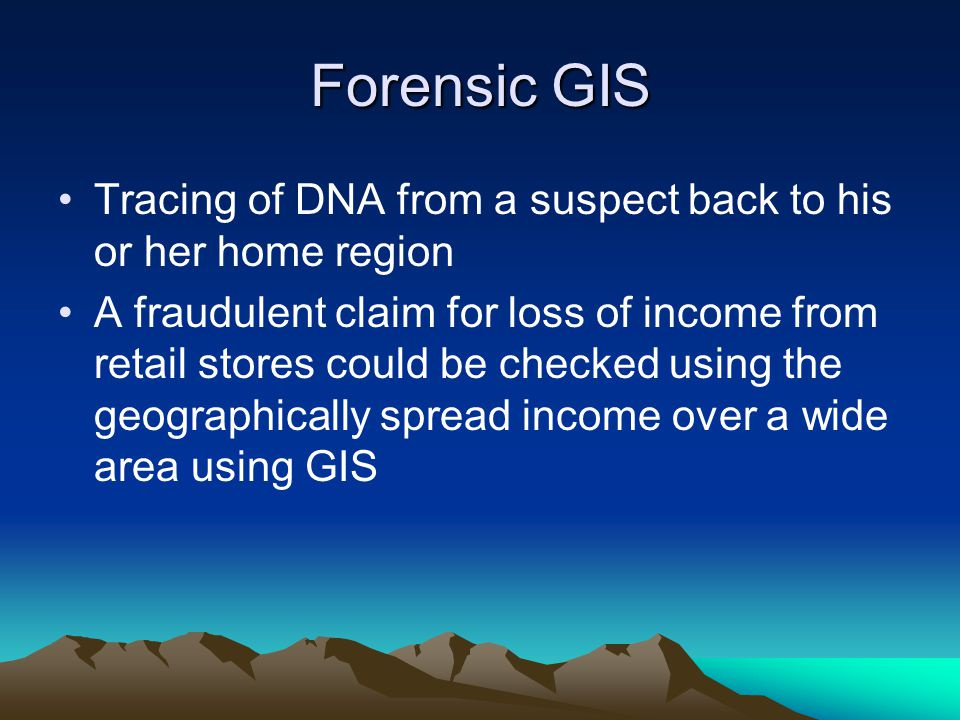 Forensic GIS Tracing of DNA from a suspect back to his or her home region A fraudulent claim for loss of income from retail stores could be checked using the geographically spread income over a wide area using GIS