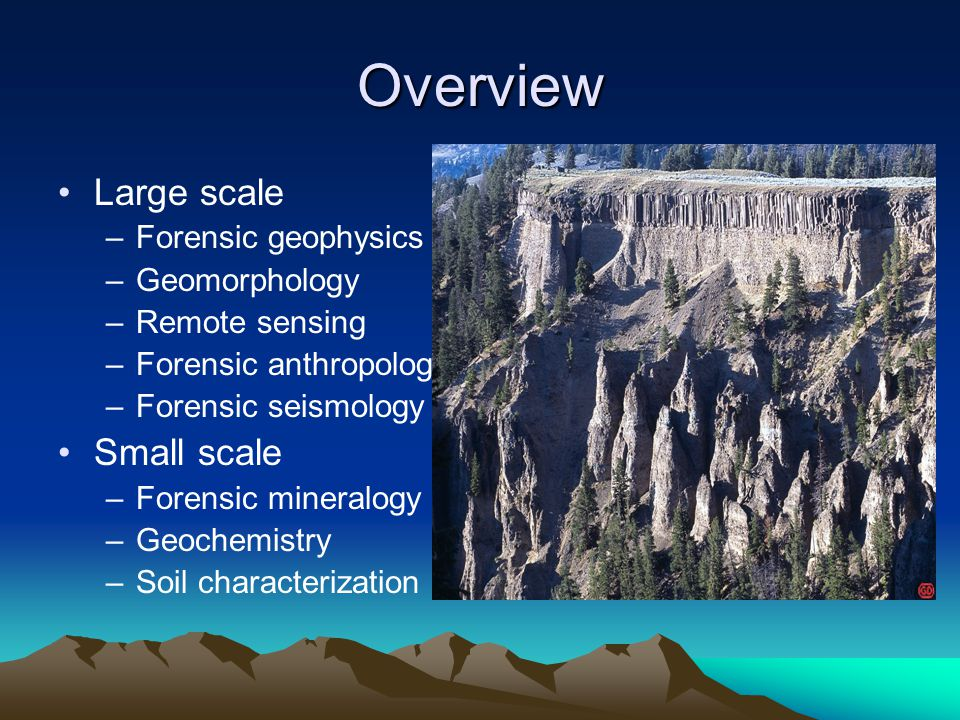 Overview Large scale –Forensic geophysics –Geomorphology –Remote sensing –Forensic anthropology –Forensic seismology Small scale –Forensic mineralogy