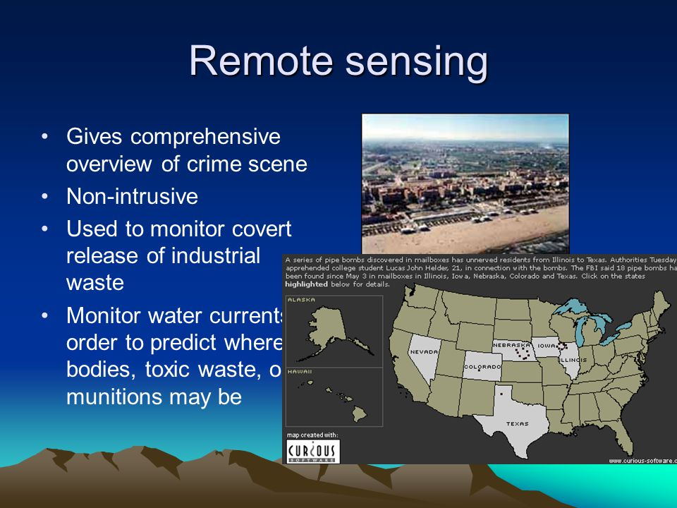 Remote sensing Gives comprehensive overview of crime scene Non-intrusive Used to monitor covert release of industrial waste Monitor water currents in