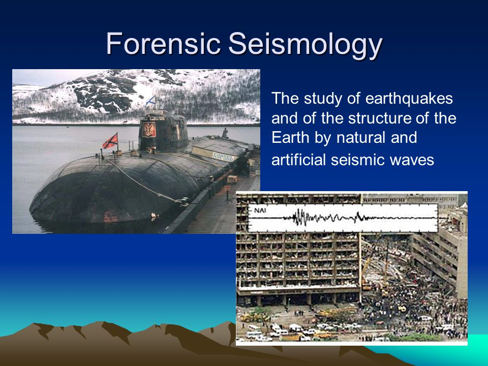 Forensic Seismology The study of earthquakes and of the structure of the Earth by natural and artificial seismic waves