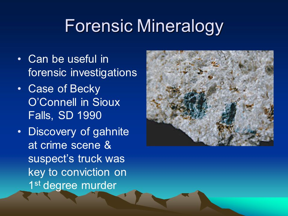 Forensic Mineralogy Can be useful in forensic investigations Case of Becky O'Connell in Sioux Falls, SD 1990 Discovery of gahnite at crime scene & suspect's truck was key to conviction on 1 st degree murder