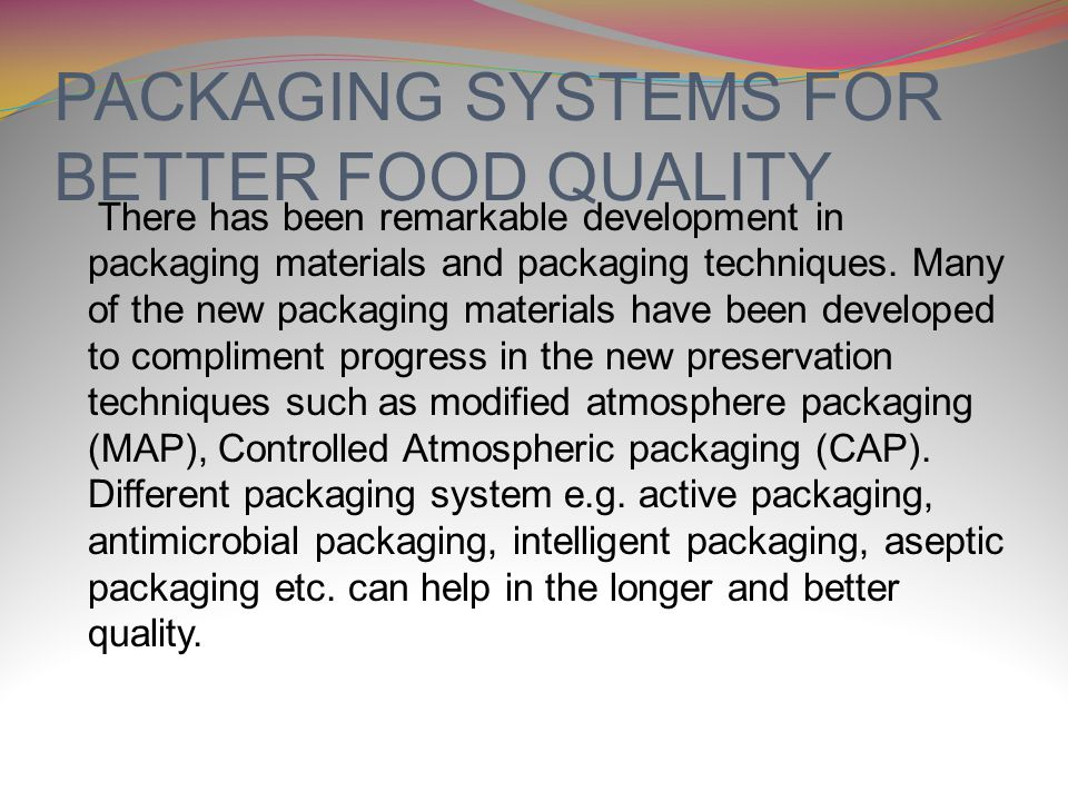 PACKAGING SYSTEMS FOR BETTER FOOD QUALITY There has been remarkable development in packaging materials and packaging techniques.