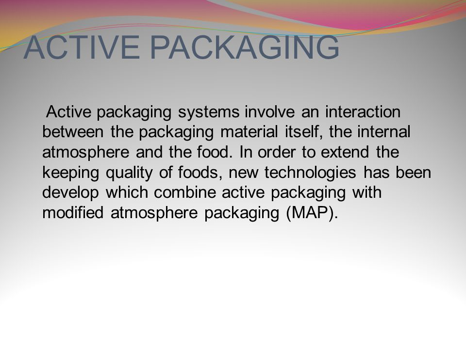 ACTIVE PACKAGING Active packaging systems involve an interaction between the packaging material itself, the internal atmosphere and the food.