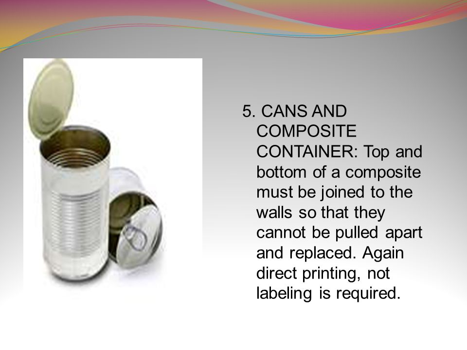5. CANS AND COMPOSITE CONTAINER: Top and bottom of a composite must be joined to the walls so that they cannot be pulled apart and replaced. Again dir