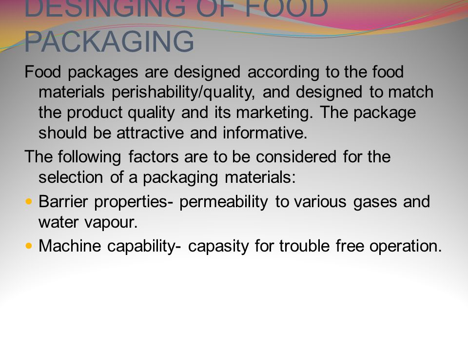 DESINGING OF FOOD PACKAGING Food packages are designed according to the food materials perishability/quality, and designed to match the product quality and its marketing.