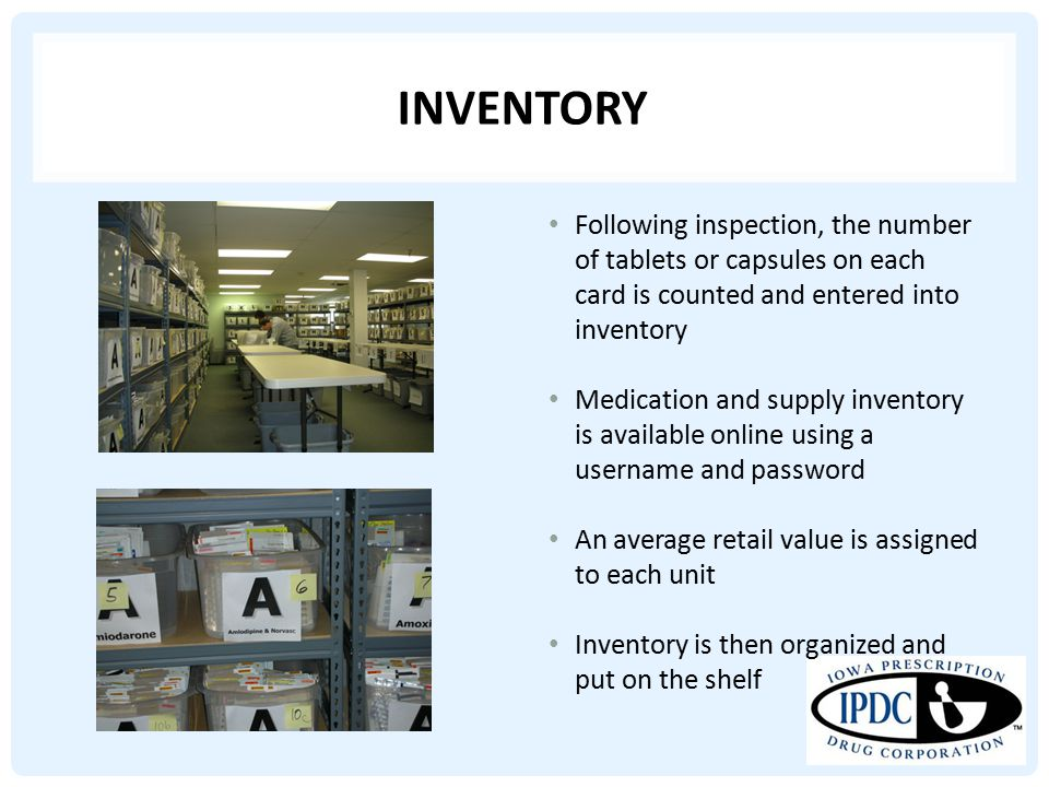 INVENTORY Following inspection, the number of tablets or capsules on each card is counted and entered into inventory Medication and supply inventory is available online using a username and password An average retail value is assigned to each unit Inventory is then organized and put on the shelf