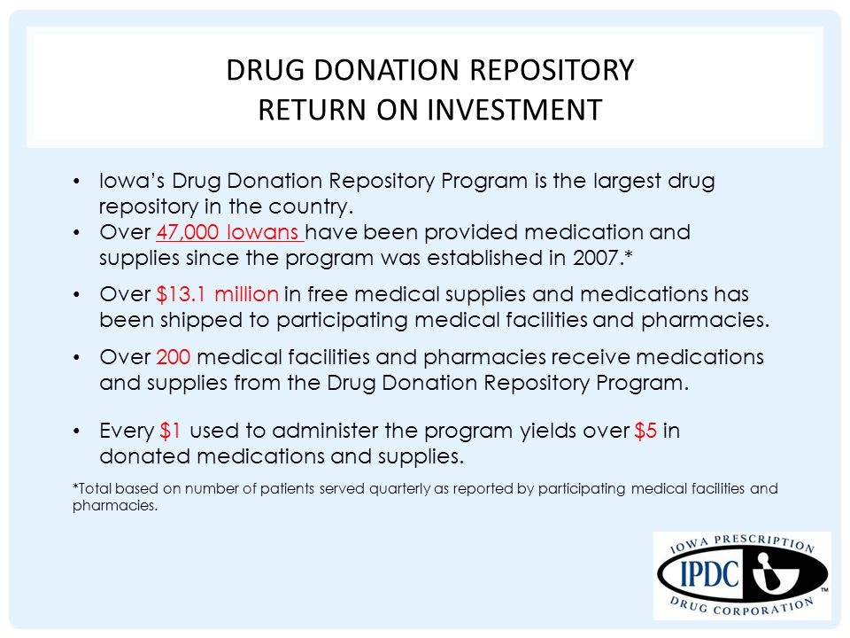 DRUG DONATION REPOSITORY RETURN ON INVESTMENT Iowa's Drug Donation Repository Program is the largest drug repository in the country. Over 47,000 Iowan