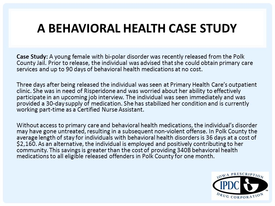 A BEHAVIORAL HEALTH CASE STUDY Case Study: A young female with bi-polar disorder was recently released from the Polk County Jail.