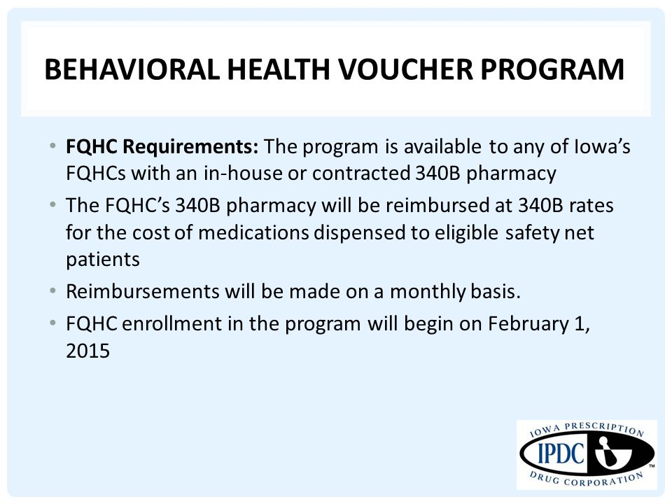 BEHAVIORAL HEALTH VOUCHER PROGRAM FQHC Requirements: The program is available to any of Iowa's FQHCs with an in-house or contracted 340B pharmacy The FQHC's 340B pharmacy will be reimbursed at 340B rates for the cost of medications dispensed to eligible safety net patients Reimbursements will be made on a monthly basis.
