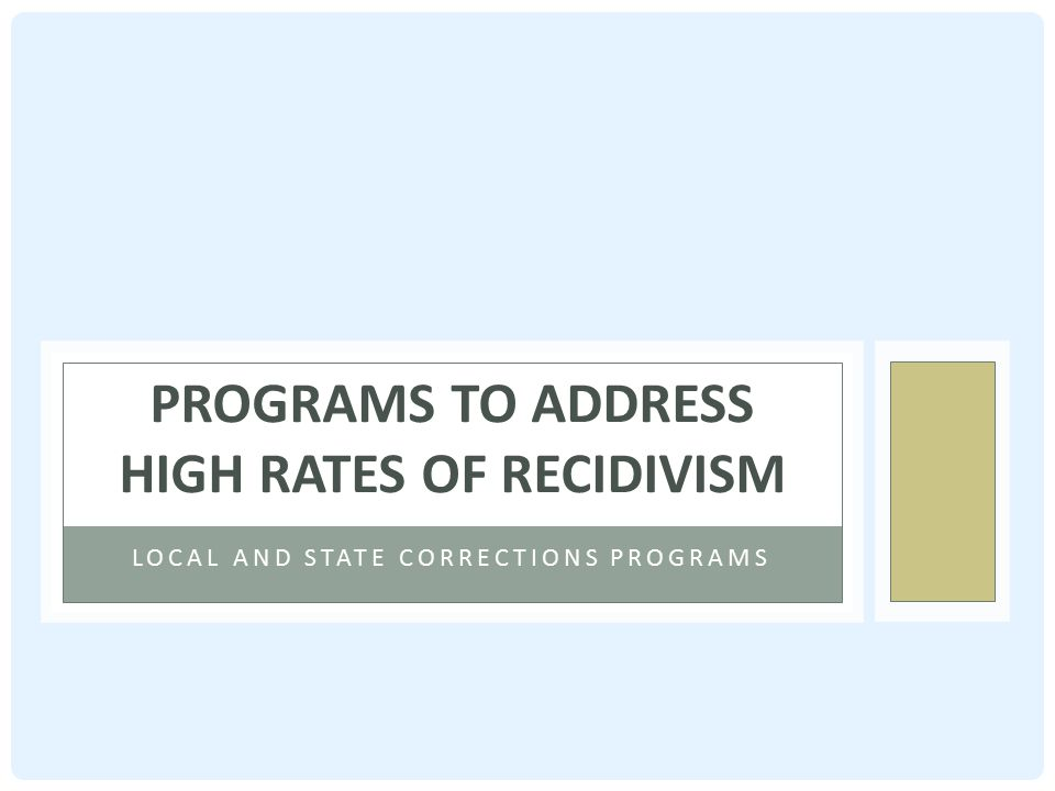 LOCAL AND STATE CORRECTIONS PROGRAMS PROGRAMS TO ADDRESS HIGH RATES OF RECIDIVISM