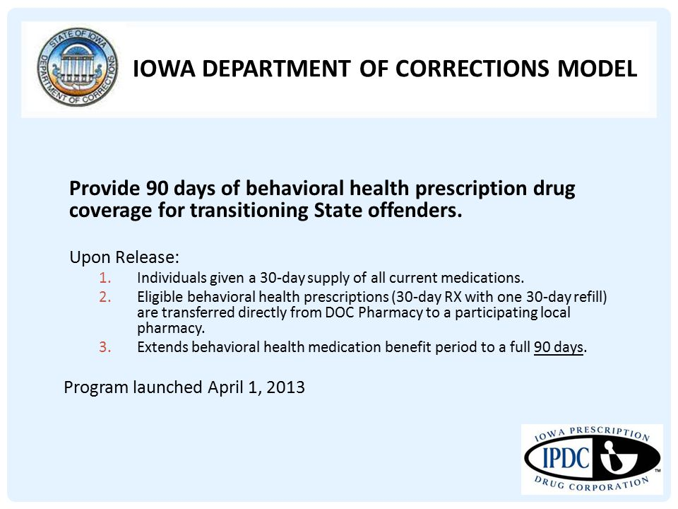 IOWA DEPARTMENT OF CORRECTIONS MODEL Provide 90 days of behavioral health prescription drug coverage for transitioning State offenders. Upon Release: