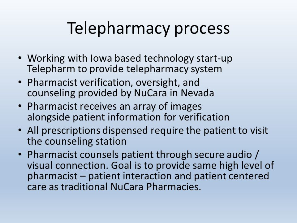 Telepharmacy process Working with Iowa based technology start-up Telepharm to provide telepharmacy system Pharmacist verification, oversight, and counseling provided by NuCara in Nevada Pharmacist receives an array of images alongside patient information for verification All prescriptions dispensed require the patient to visit the counseling station Pharmacist counsels patient through secure audio / visual connection.