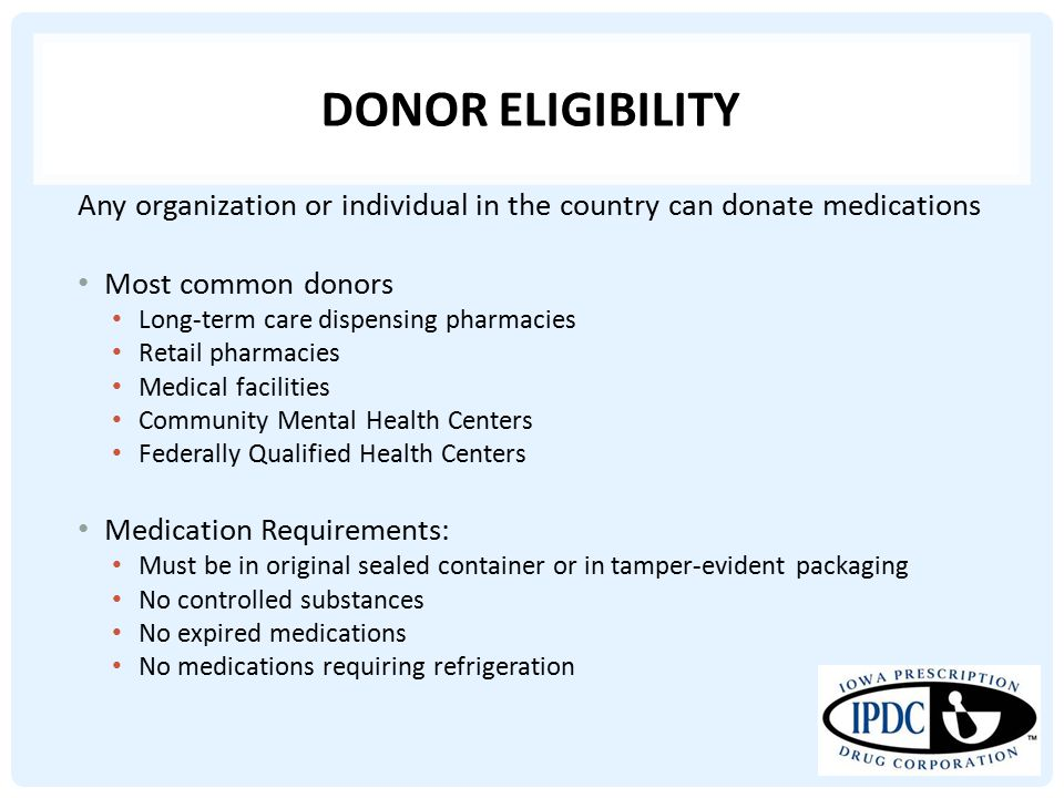 DONOR ELIGIBILITY Any organization or individual in the country can donate medications Most common donors Long-term care dispensing pharmacies Retail pharmacies Medical facilities Community Mental Health Centers Federally Qualified Health Centers Medication Requirements: Must be in original sealed container or in tamper-evident packaging No controlled substances No expired medications No medications requiring refrigeration