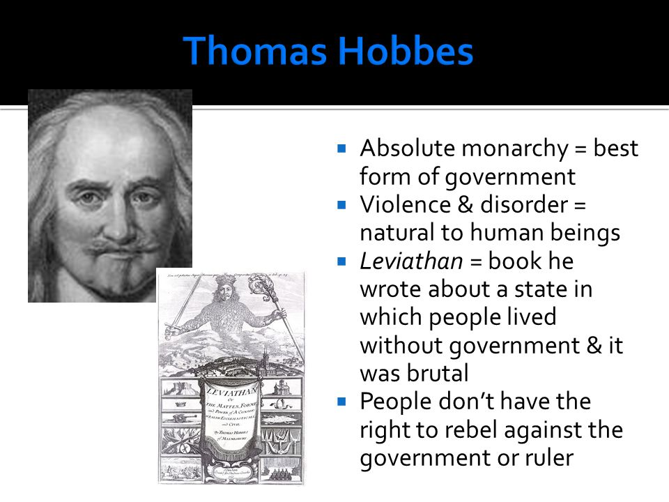 Absolute monarchy = best form of government  Violence & disorder = natural to human beings  Leviathan = book he wrote about a state in which peopl