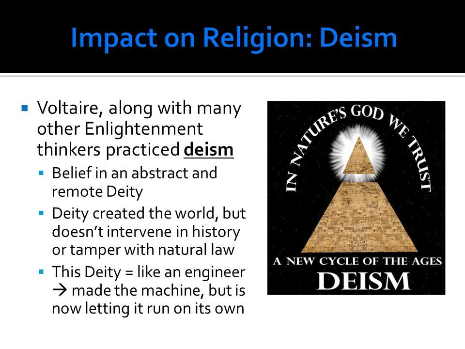  Voltaire, along with many other Enlightenment thinkers practiced deism  Belief in an abstract and remote Deity  Deity created the world, but doesn