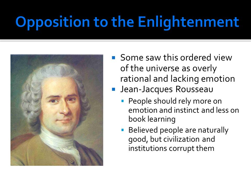  Some saw this ordered view of the universe as overly rational and lacking emotion  Jean-Jacques Rousseau  People should rely more on emotion and i