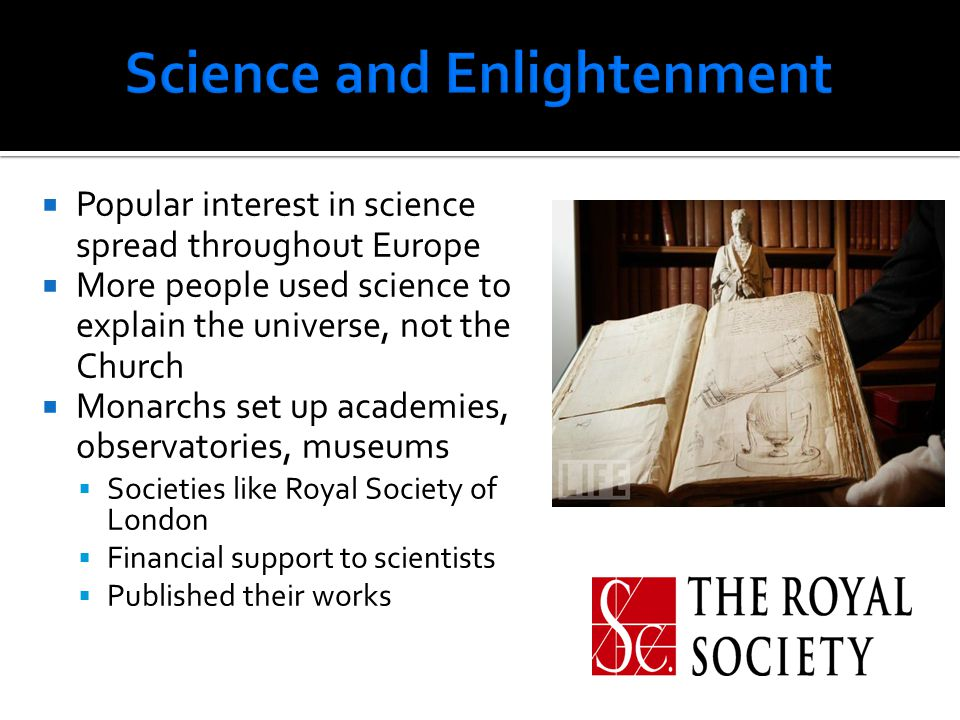  Popular interest in science spread throughout Europe  More people used science to explain the universe, not the Church  Monarchs set up academies,