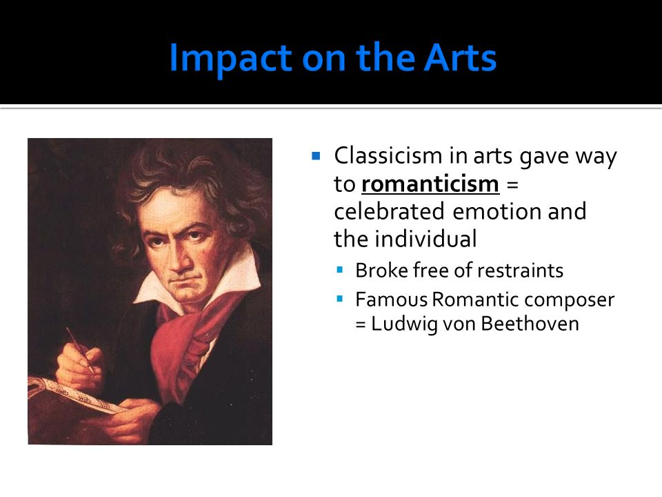  Classicism in arts gave way to romanticism = celebrated emotion and the individual  Broke free of restraints  Famous Romantic composer = Ludwig vo