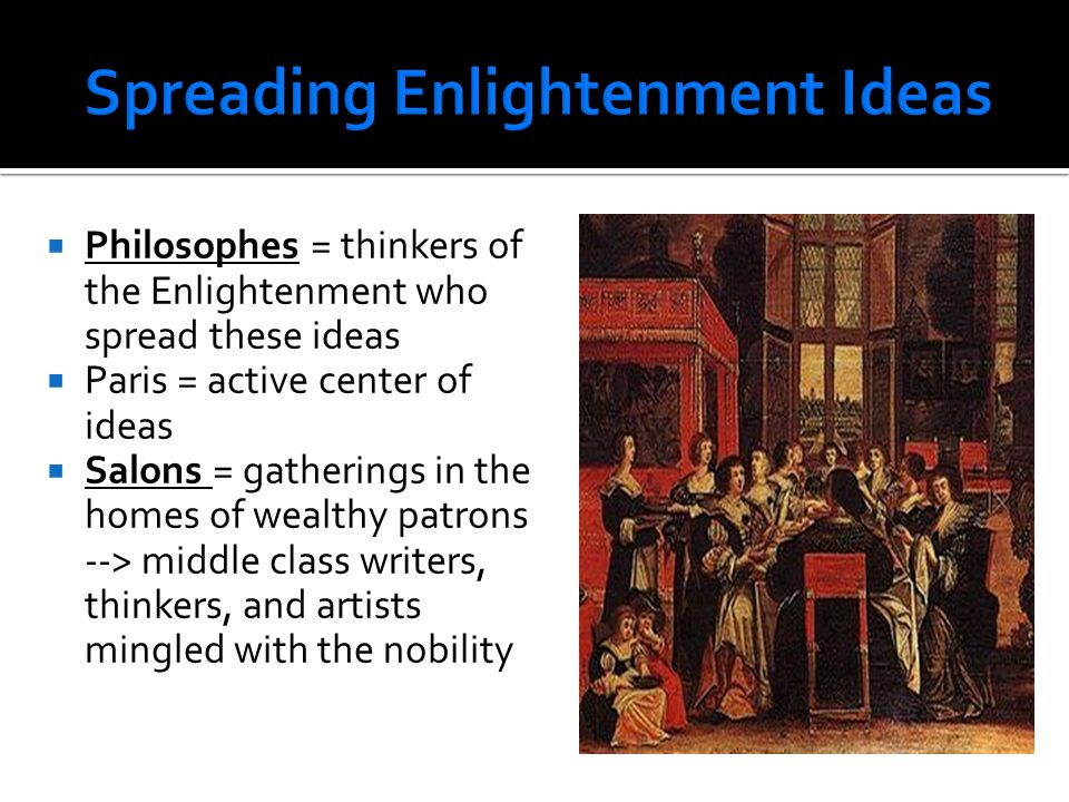  Philosophes = thinkers of the Enlightenment who spread these ideas  Paris = active center of ideas  Salons = gatherings in the homes of wealthy pa