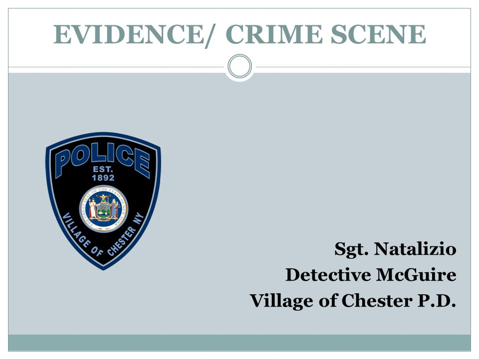 EVIDENCE/ CRIME SCENE Sgt. Natalizio Detective McGuire Village of Chester P.D.
