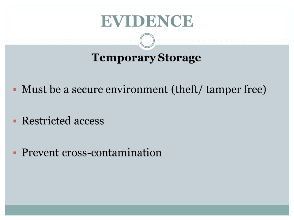 EVIDENCE Temporary Storage  Must be a secure environment (theft/ tamper free)  Restricted access  Prevent cross-contamination