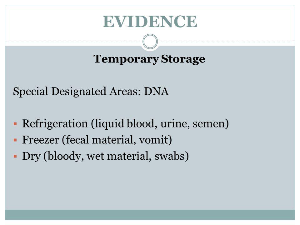 EVIDENCE Temporary Storage Special Designated Areas: DNA  Refrigeration (liquid blood, urine, semen)  Freezer (fecal material, vomit)  Dry (bloody,