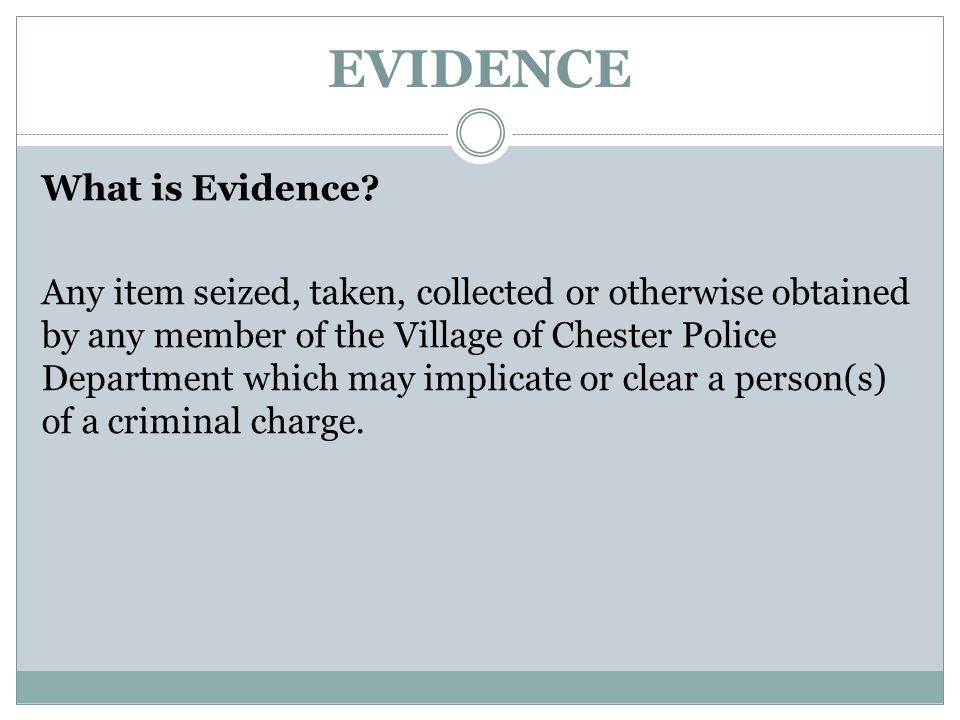 EVIDENCE What is Evidence? Any item seized, taken, collected or otherwise obtained by any member of the Village of Chester Police Department which may