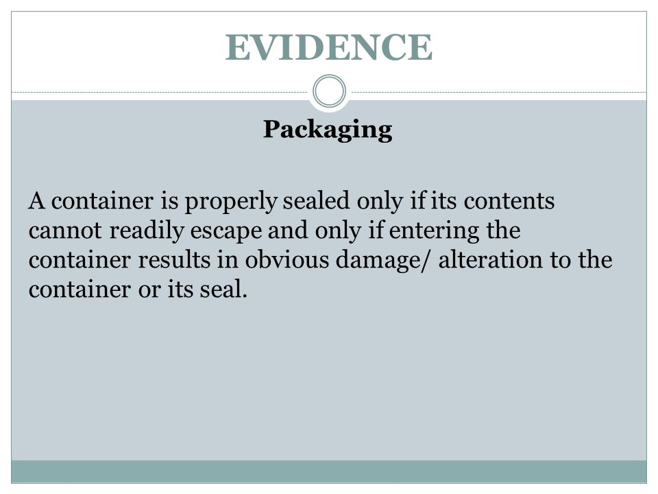 EVIDENCE Packaging A container is properly sealed only if its contents cannot readily escape and only if entering the container results in obvious dam