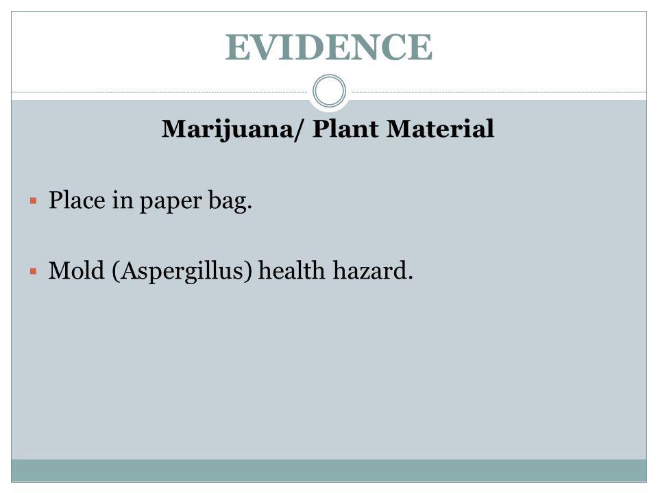 EVIDENCE Marijuana/ Plant Material  Place in paper bag.  Mold (Aspergillus) health hazard.