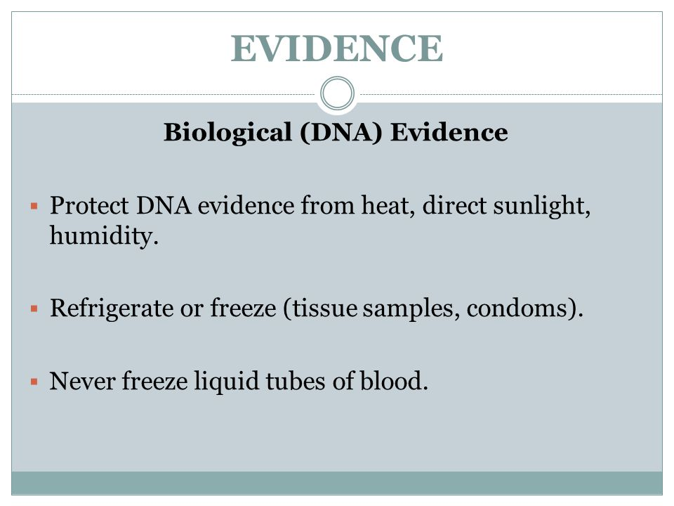 EVIDENCE Biological (DNA) Evidence  Protect DNA evidence from heat, direct sunlight, humidity.  Refrigerate or freeze (tissue samples, condoms).  N