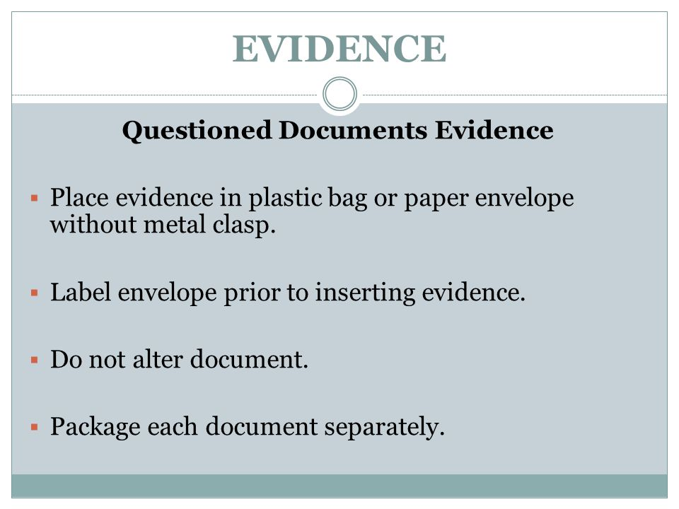 EVIDENCE Questioned Documents Evidence  Place evidence in plastic bag or paper envelope without metal clasp.  Label envelope prior to inserting evid