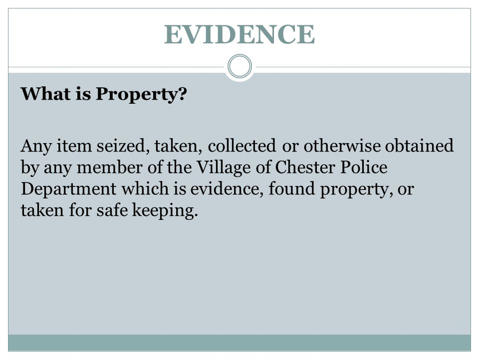 EVIDENCE What is Property? Any item seized, taken, collected or otherwise obtained by any member of the Village of Chester Police Department which is