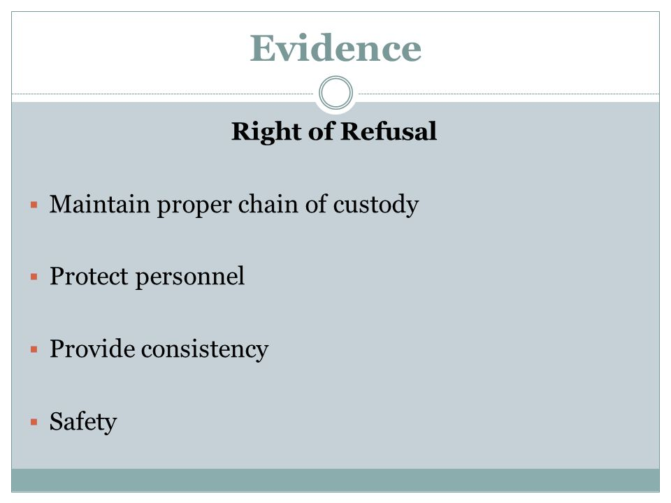 Evidence Right of Refusal  Maintain proper chain of custody  Protect personnel  Provide consistency  Safety