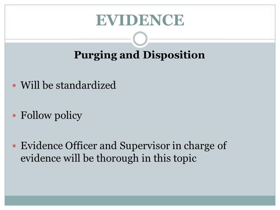 EVIDENCE Purging and Disposition  Will be standardized  Follow policy  Evidence Officer and Supervisor in charge of evidence will be thorough in th