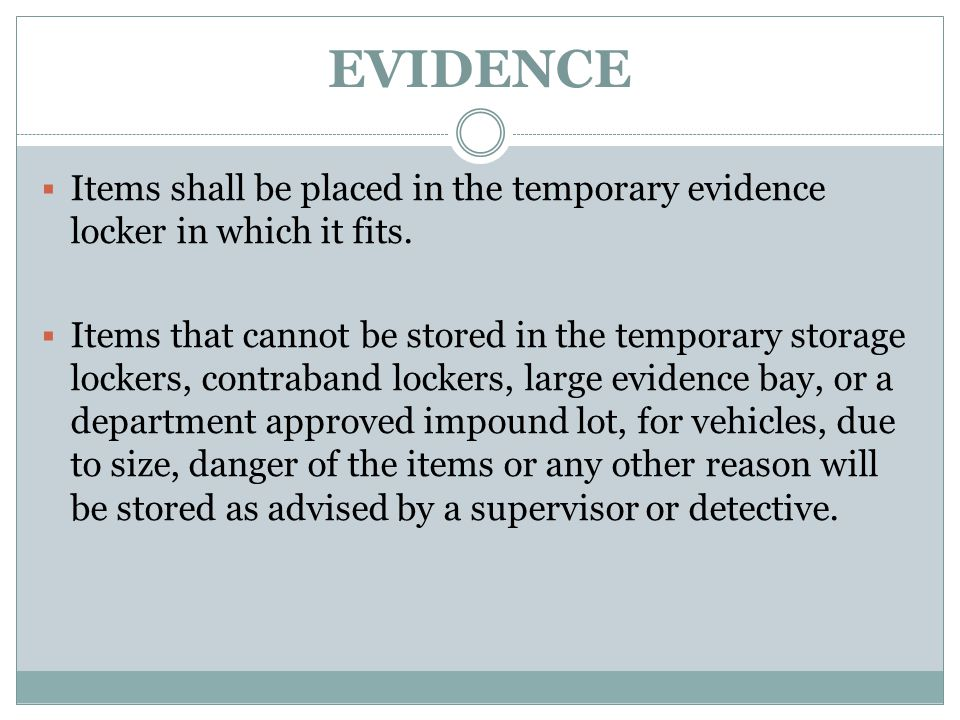 EVIDENCE  Items shall be placed in the temporary evidence locker in which it fits.  Items that cannot be stored in the temporary storage lockers, co